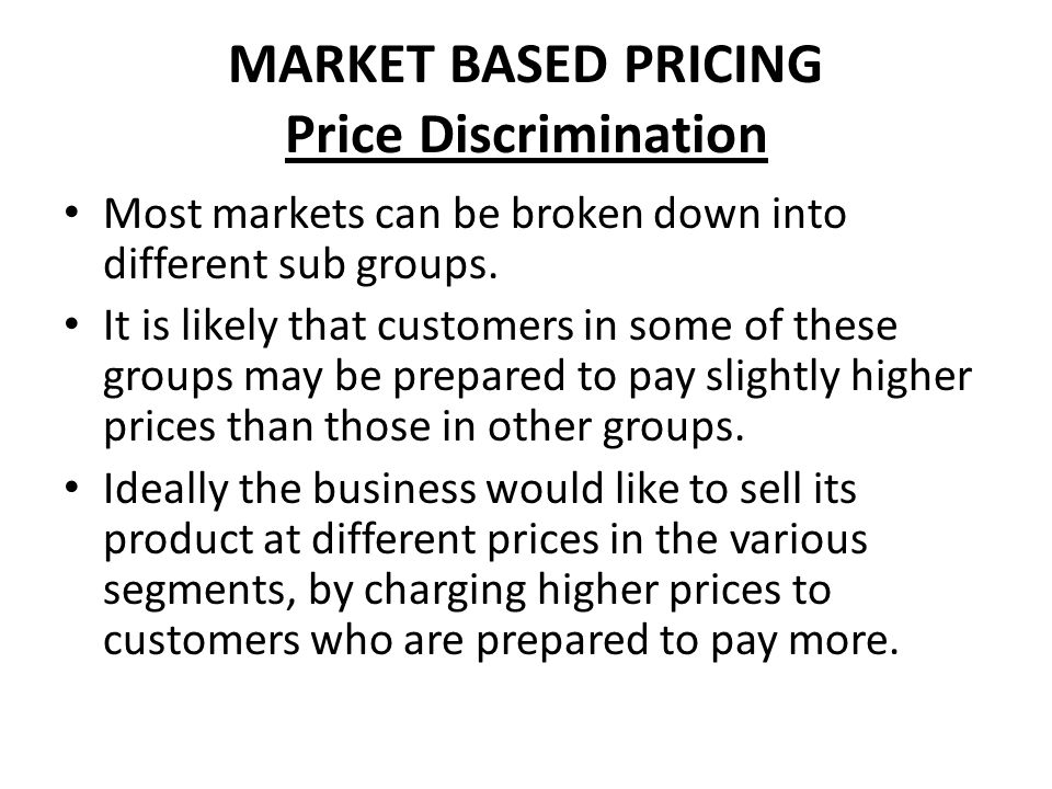 MARKET BASED PRICING Price Discrimination Most markets can be broken down into different sub groups. It is likely that customers in some of these grou