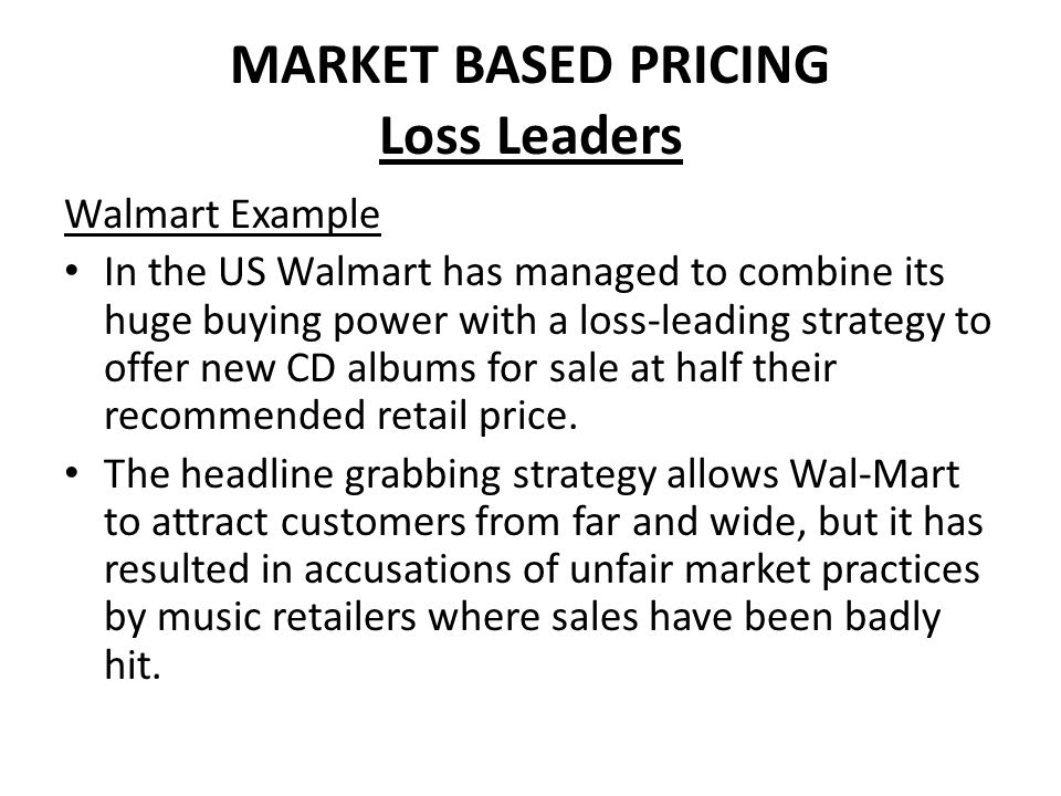 MARKET BASED PRICING Loss Leaders Walmart Example In the US Walmart has managed to combine its huge buying power with a loss-leading strategy to offer
