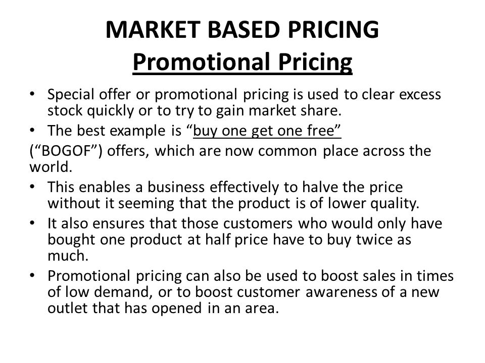 MARKET BASED PRICING Promotional Pricing Special offer or promotional pricing is used to clear excess stock quickly or to try to gain market share. Th