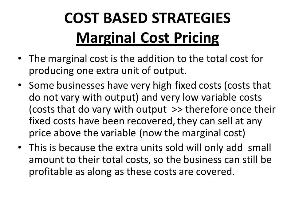 COST BASED STRATEGIES Marginal Cost Pricing Utilities companies such as gas and water suppliers may do this as long as they have very low marginal costs of increasing output to one home or business.
