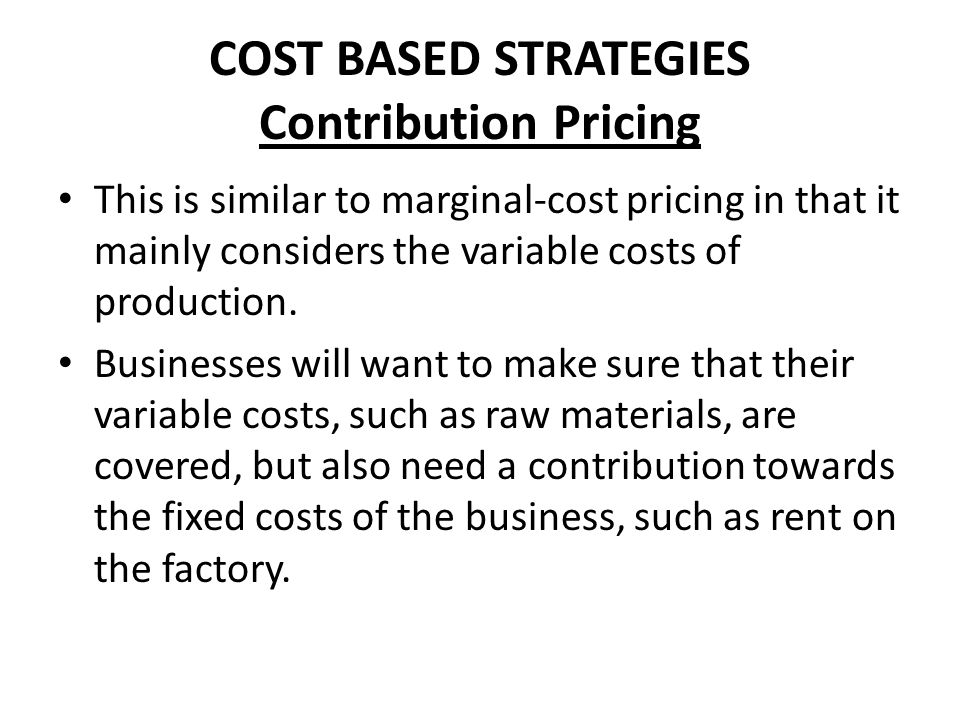 COST BASED STRATEGIES Contribution Pricing This is similar to marginal-cost pricing in that it mainly considers the variable costs of production. Busi