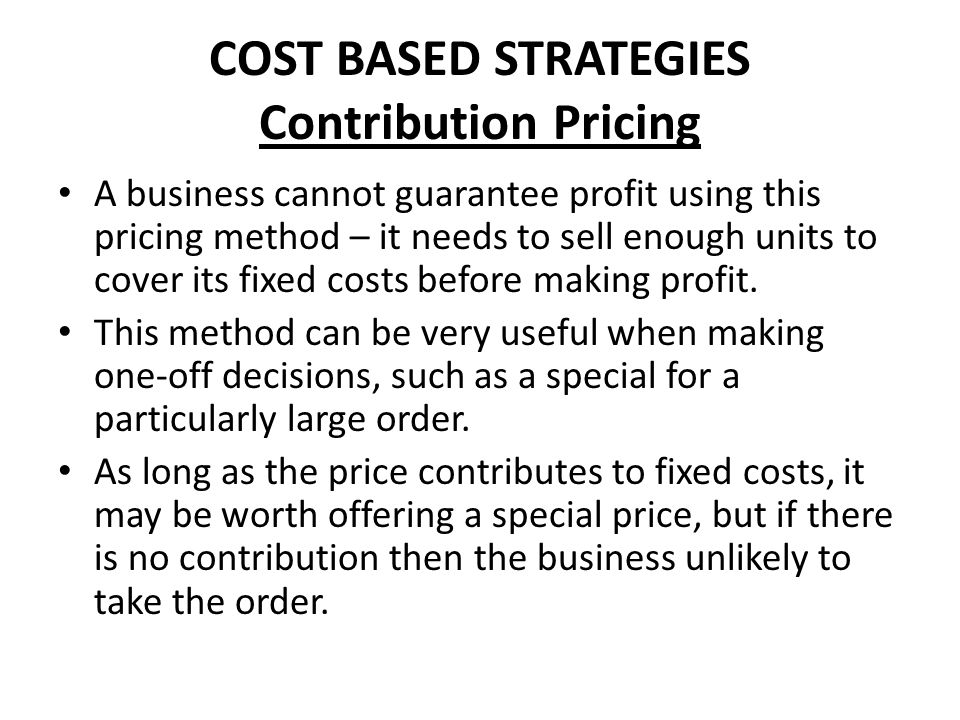 COST BASED STRATEGIES Contribution Pricing A business cannot guarantee profit using this pricing method – it needs to sell enough units to cover its f