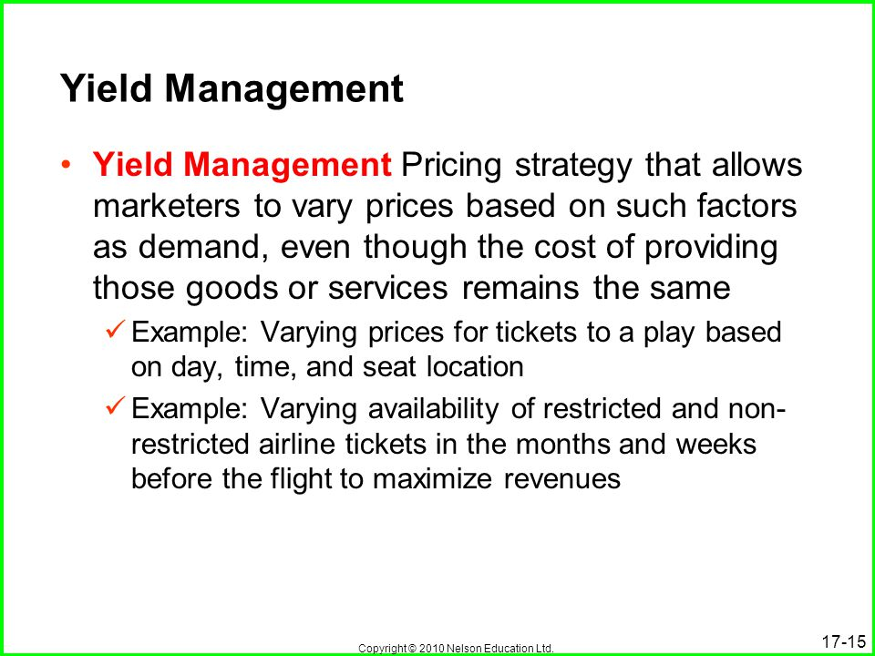 Copyright © 2010 Nelson Education Ltd. Yield Management Yield Management Pricing strategy that allows marketers to vary prices based on such factors a