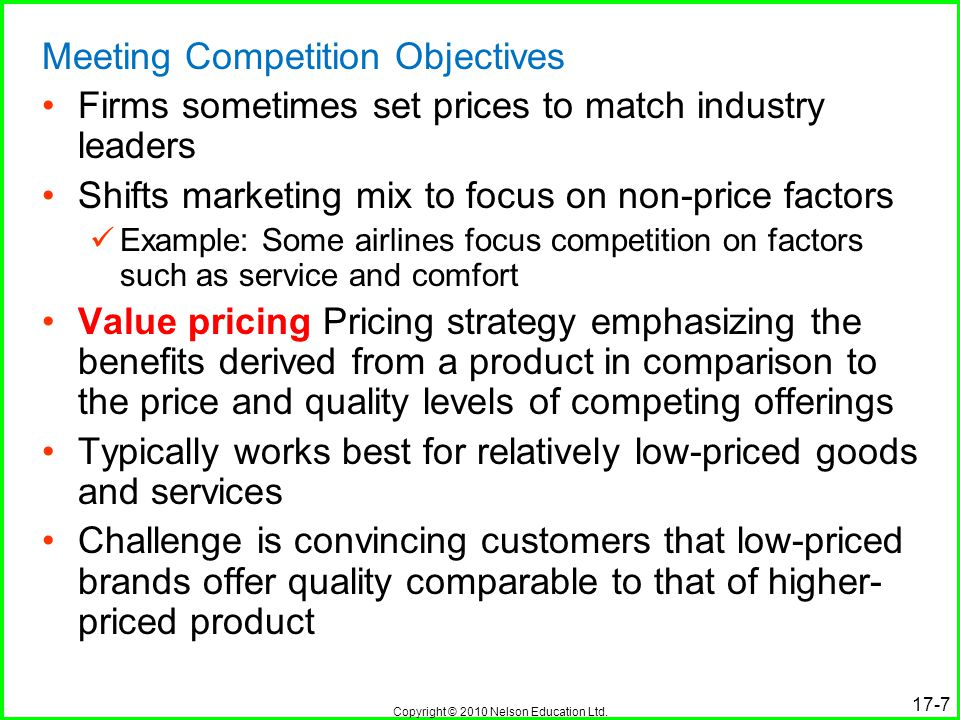 Copyright © 2010 Nelson Education Ltd. 17-7 Meeting Competition Objectives Firms sometimes set prices to match industry leaders Shifts marketing mix t