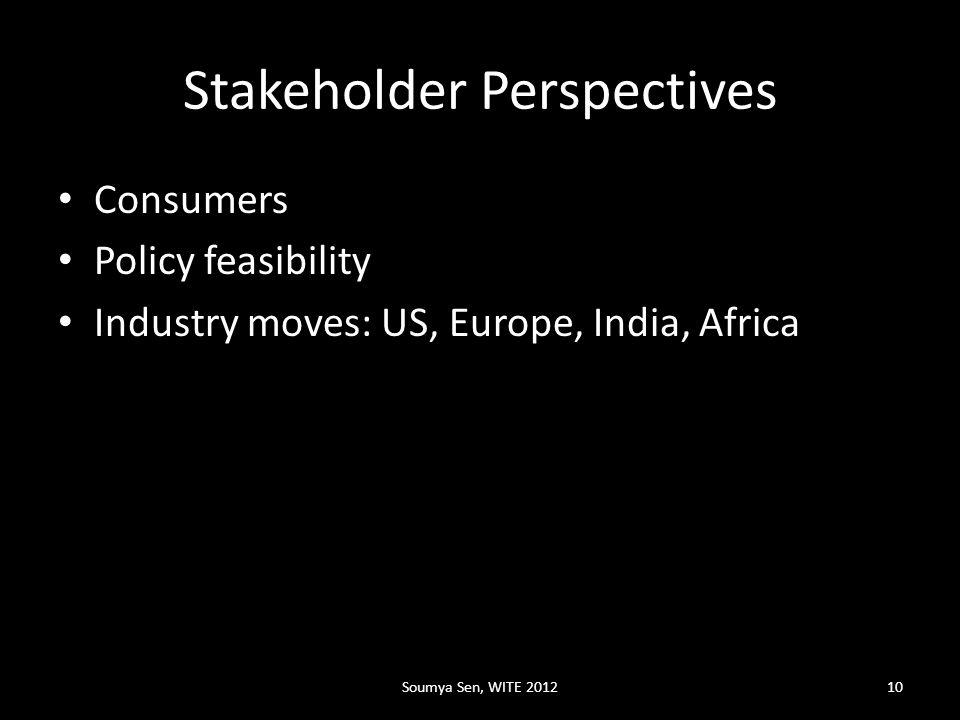 Stakeholder Perspectives Consumers Policy feasibility Industry moves: US, Europe, India, Africa Soumya Sen, WITE 201210