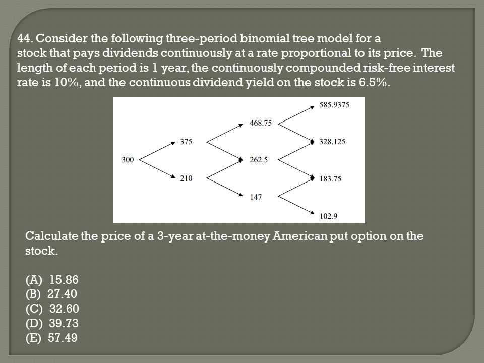 44. Consider the following three-period binomial tree model for a stock that pays dividends continuously at a rate proportional to its price. The leng