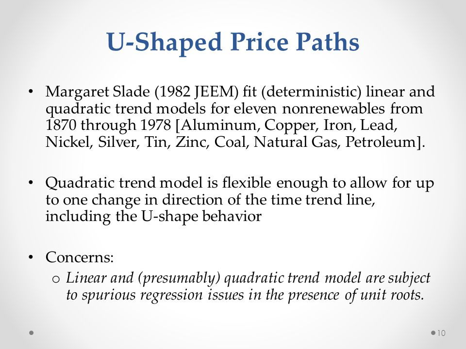 U-Shaped Price Paths Margaret Slade (1982 JEEM) fit (deterministic) linear and quadratic trend models for eleven nonrenewables from 1870 through 1978 [Aluminum, Copper, Iron, Lead, Nickel, Silver, Tin, Zinc, Coal, Natural Gas, Petroleum].