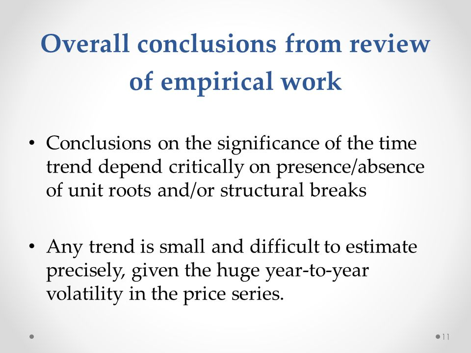 Overall conclusions from review of empirical work Conclusions on the significance of the time trend depend critically on presence/absence of unit roots and/or structural breaks Any trend is small and difficult to estimate precisely, given the huge year-to-year volatility in the price series.