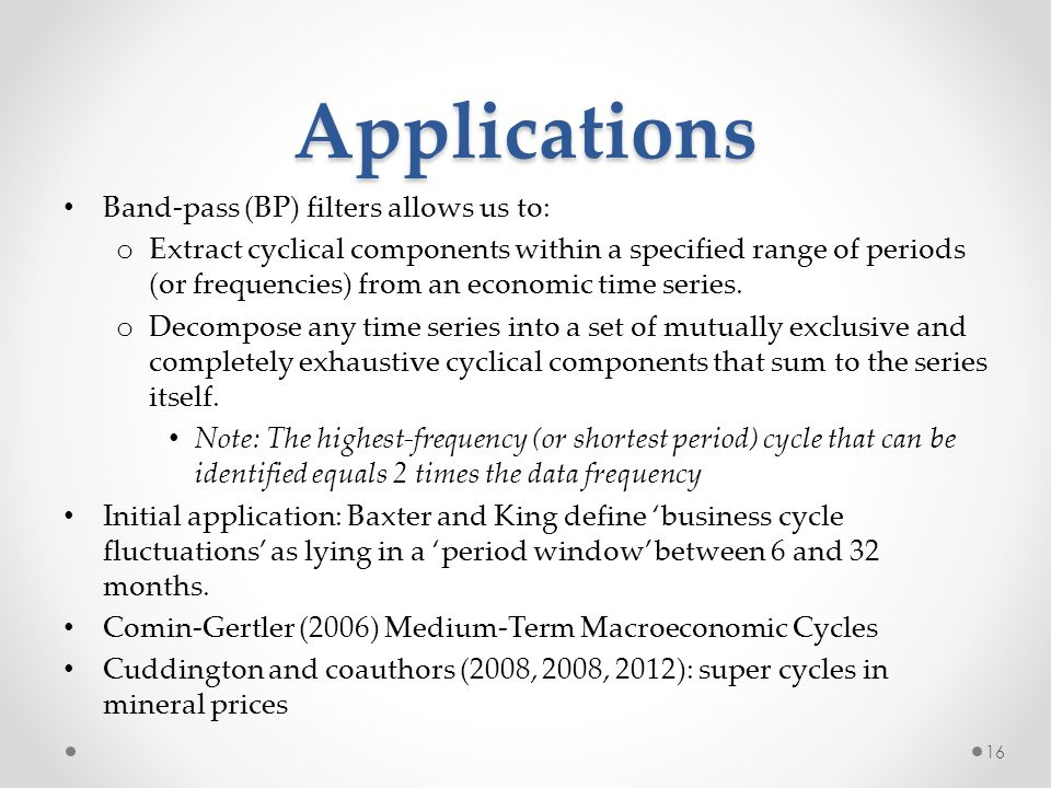 Applications Band-pass (BP) filters allows us to: o Extract cyclical components within a specified range of periods (or frequencies) from an economic time series.