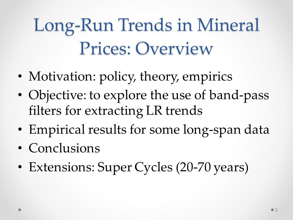 Long-Run Trends in Mineral Prices: Overview Motivation: policy, theory, empirics Objective: to explore the use of band-pass filters for extracting LR trends Empirical results for some long-span data Conclusions Extensions: Super Cycles (20-70 years) 3