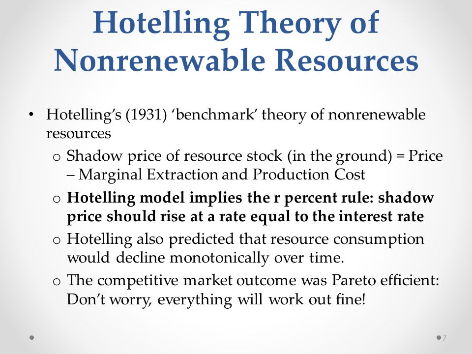 Hotelling Theory of Nonrenewable Resources Hotellings (1931) benchmark theory of nonrenewable resources o Shadow price of resource stock (in the ground) = Price – Marginal Extraction and Production Cost o Hotelling model implies the r percent rule: shadow price should rise at a rate equal to the interest rate o Hotelling also predicted that resource consumption would decline monotonically over time.
