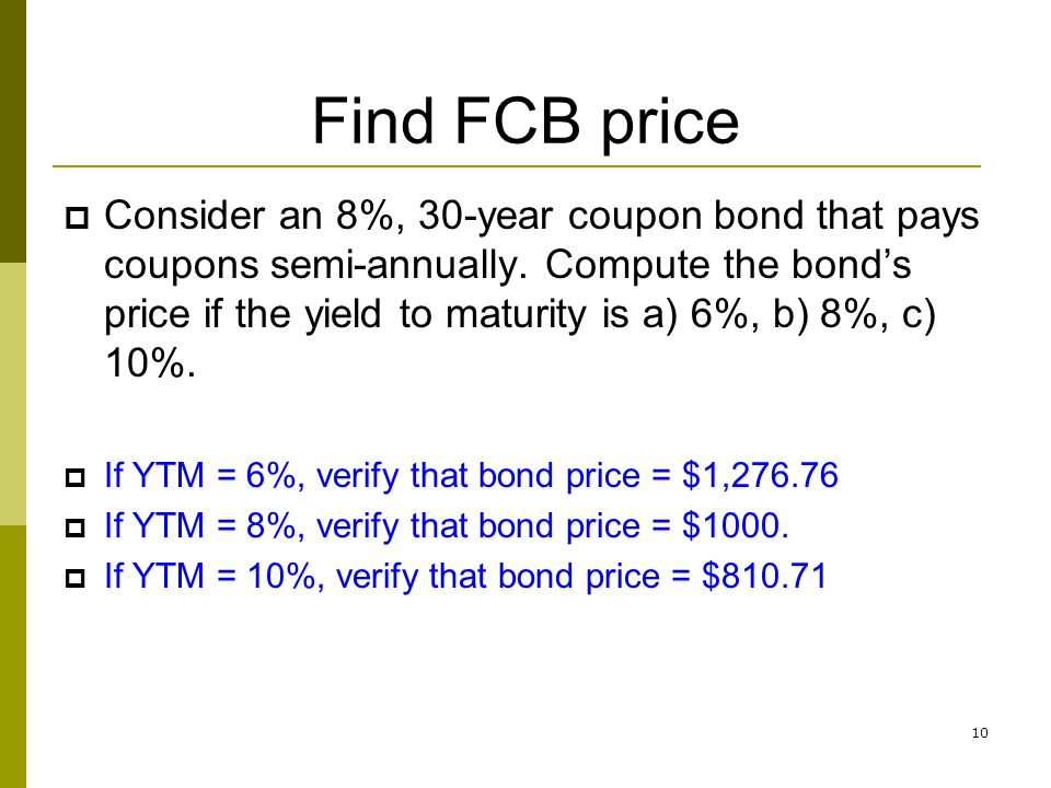 10 Find FCB price Consider an 8%, 30-year coupon bond that pays coupons semi-annually. Compute the bonds price if the yield to maturity is a) 6%, b) 8