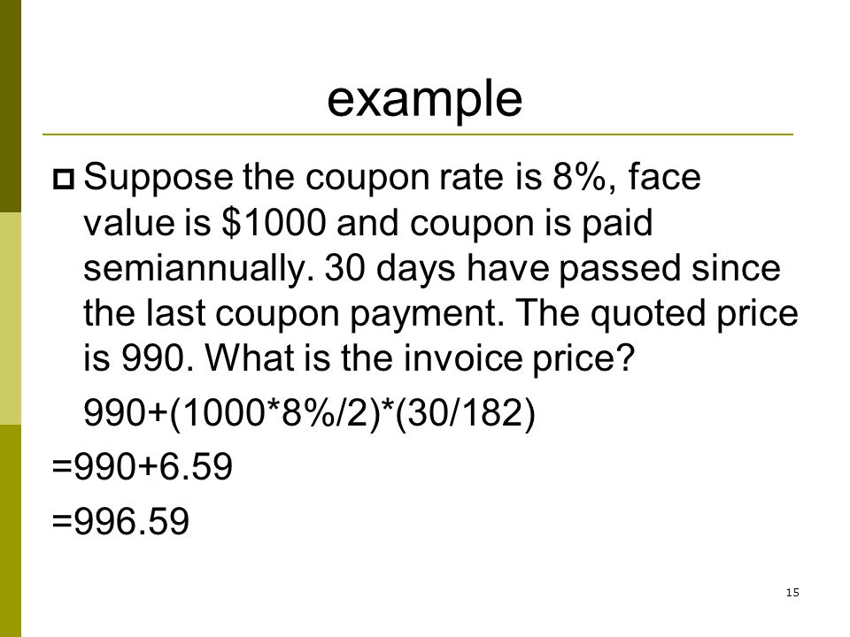 example Suppose the coupon rate is 8%, face value is $1000 and coupon is paid semiannually. 30 days have passed since the last coupon payment. The quo