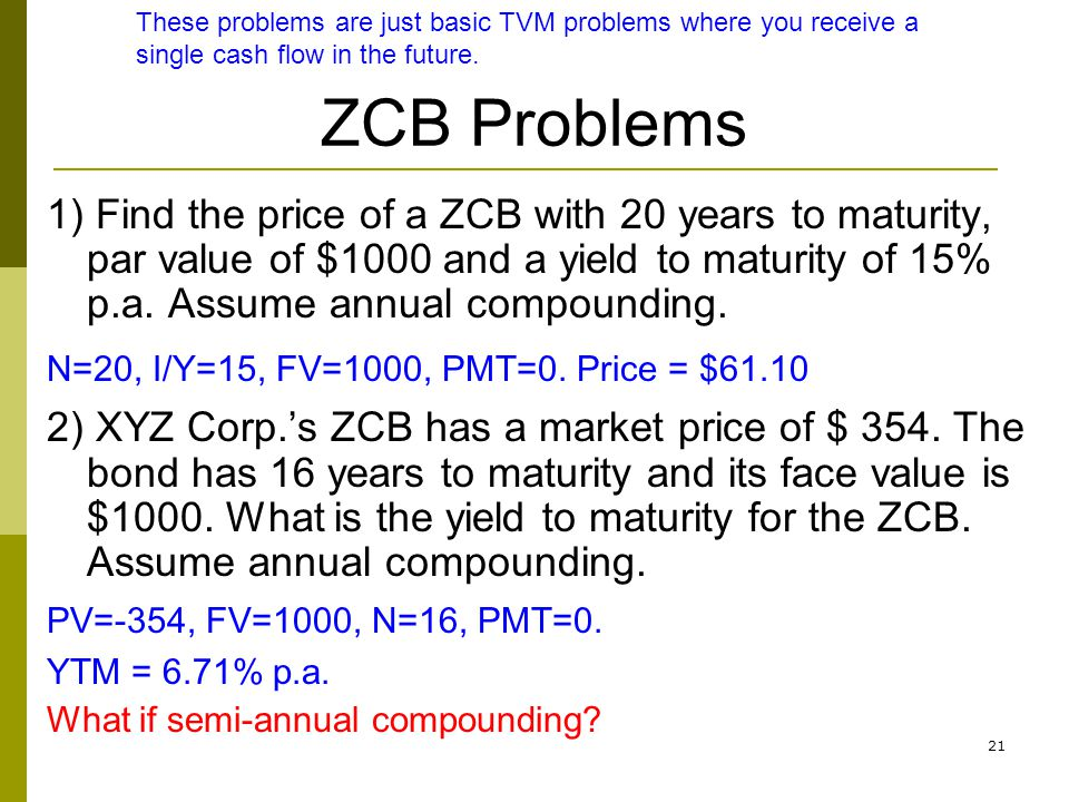 21 ZCB Problems 1) Find the price of a ZCB with 20 years to maturity, par value of $1000 and a yield to maturity of 15% p.a. Assume annual compounding