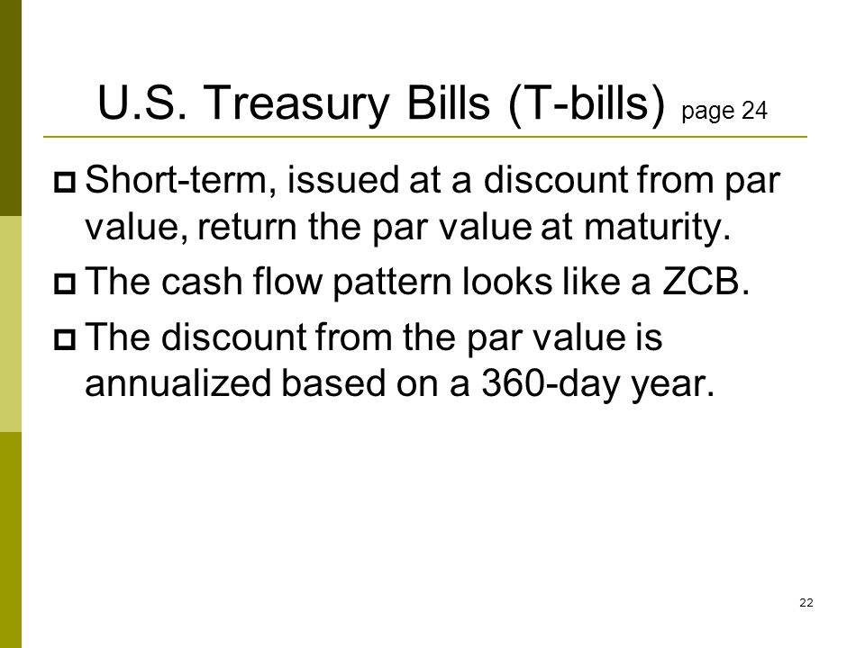 U.S. Treasury Bills (T-bills) page 24 Short-term, issued at a discount from par value, return the par value at maturity. The cash flow pattern looks l