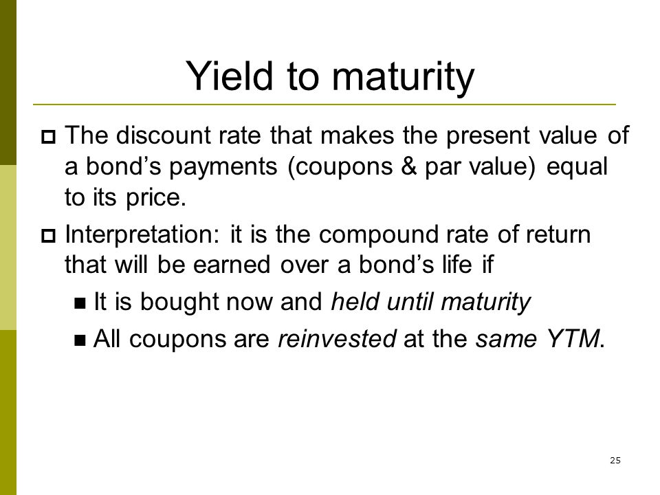 25 Yield to maturity The discount rate that makes the present value of a bonds payments (coupons & par value) equal to its price. Interpretation: it i