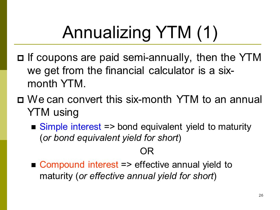 26 Annualizing YTM (1) If coupons are paid semi-annually, then the YTM we get from the financial calculator is a six- month YTM. We can convert this s