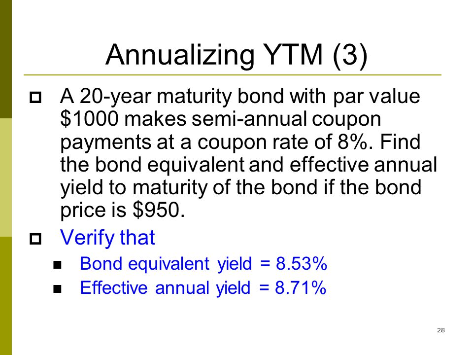 28 Annualizing YTM (3) A 20-year maturity bond with par value $1000 makes semi-annual coupon payments at a coupon rate of 8%. Find the bond equivalent