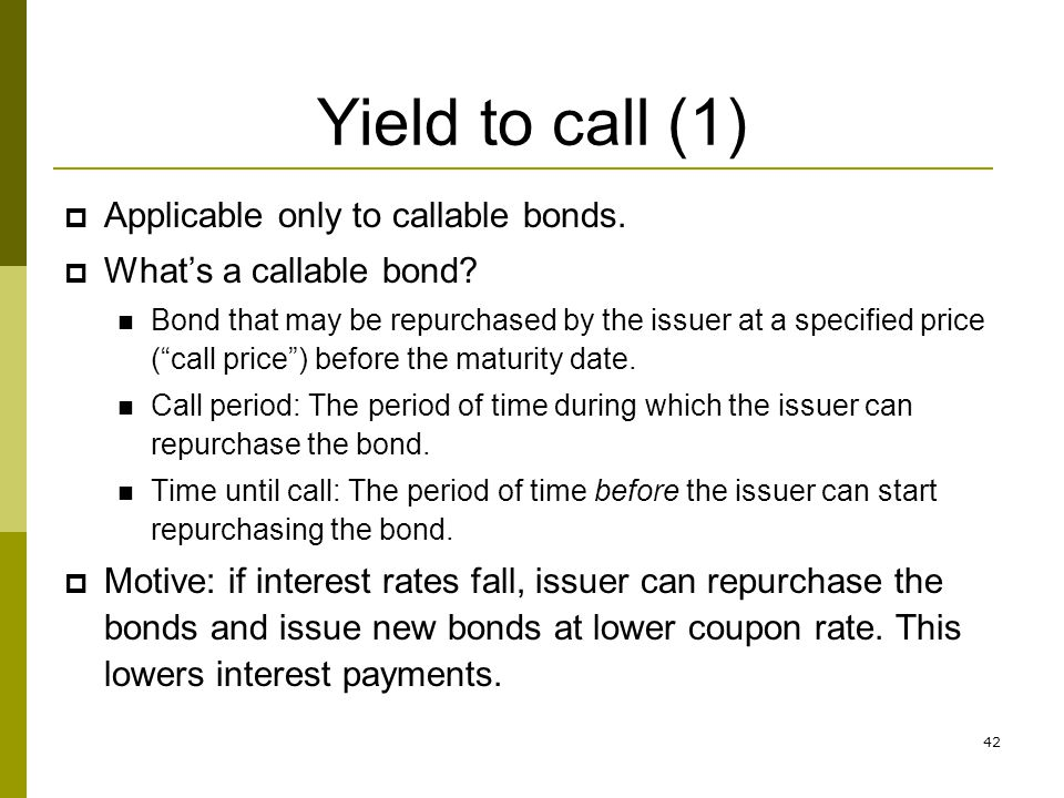 42 Yield to call (1) Applicable only to callable bonds. Whats a callable bond? Bond that may be repurchased by the issuer at a specified price (call p