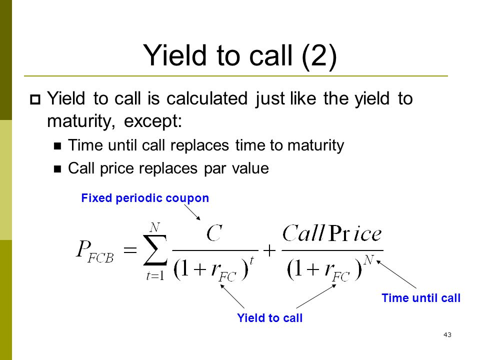 43 Yield to call (2) Yield to call is calculated just like the yield to maturity, except: Time until call replaces time to maturity Call price replace