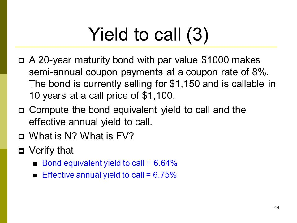 44 Yield to call (3) A 20-year maturity bond with par value $1000 makes semi-annual coupon payments at a coupon rate of 8%. The bond is currently sell