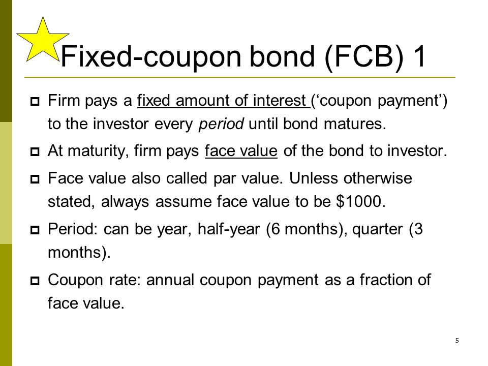 5 Fixed-coupon bond (FCB) 1 Firm pays a fixed amount of interest (coupon payment) to the investor every period until bond matures. At maturity, firm p