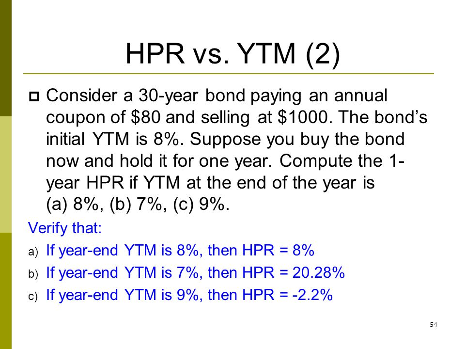 54 HPR vs. YTM (2) Consider a 30-year bond paying an annual coupon of $80 and selling at $1000. The bonds initial YTM is 8%. Suppose you buy the bond