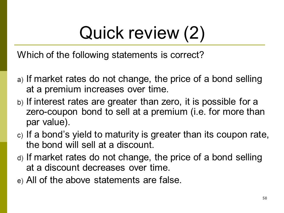 58 Quick review (2) Which of the following statements is correct? a) If market rates do not change, the price of a bond selling at a premium increases
