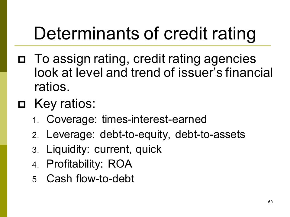 63 Determinants of credit rating To assign rating, credit rating agencies look at level and trend of issuers financial ratios. Key ratios: 1. Coverage