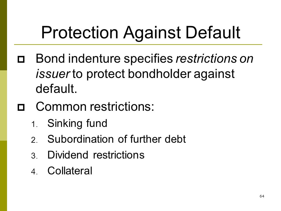 64 Protection Against Default Bond indenture specifies restrictions on issuer to protect bondholder against default. Common restrictions: 1. Sinking f