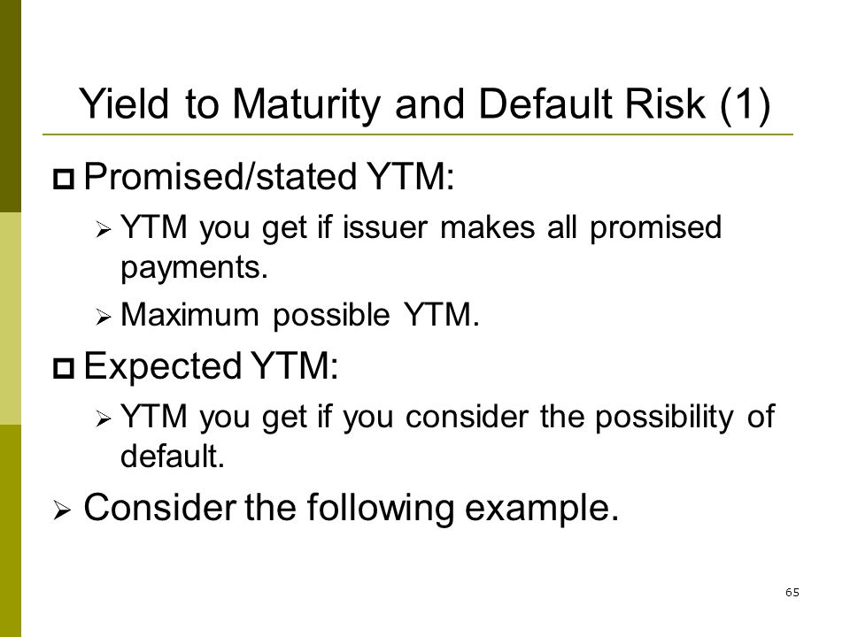 65 Yield to Maturity and Default Risk (1) Promised/stated YTM: YTM you get if issuer makes all promised payments. Maximum possible YTM. Expected YTM: