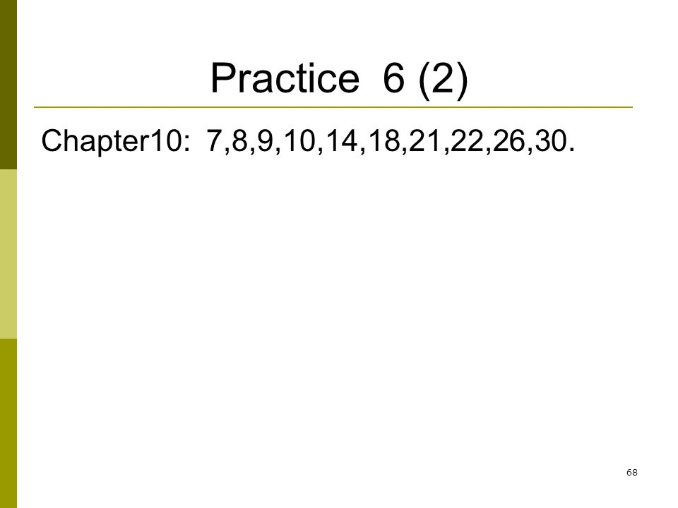 Practice 6 (2) Chapter10: 7,8,9,10,14,18,21,22,26,30. 68