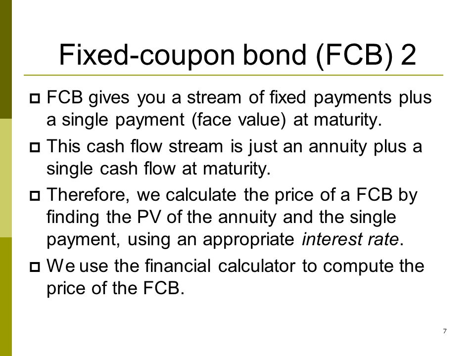8 Fixed-coupon bond (FCB) 3 Reminder: The interest rate used to find the PV of a bond is also known as: Yield-to-maturity (YTM or yield for short) Discount rate Required rate of return Cost of debt