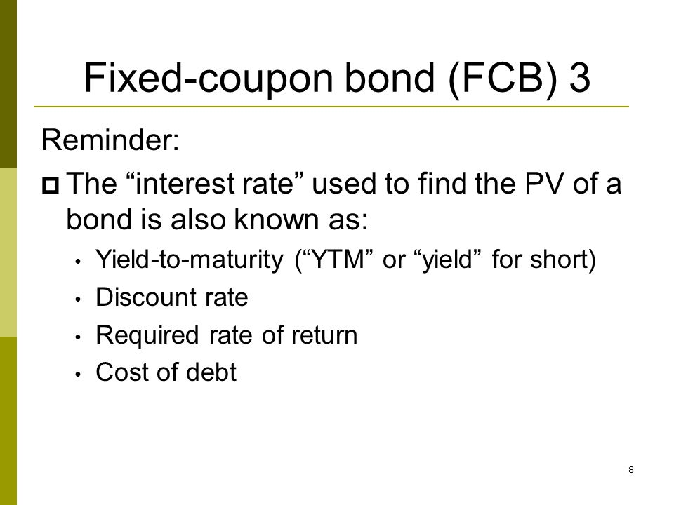 8 Fixed-coupon bond (FCB) 3 Reminder: The interest rate used to find the PV of a bond is also known as: Yield-to-maturity (YTM or yield for short) Dis