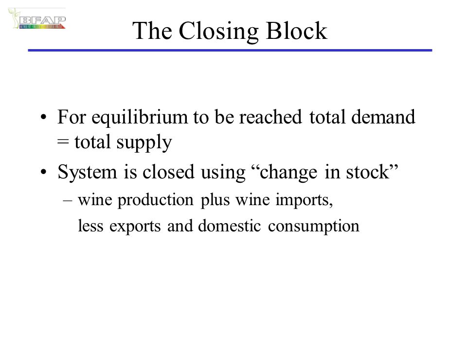 The Closing Block For equilibrium to be reached total demand = total supply System is closed using change in stock –wine production plus wine imports, less exports and domestic consumption