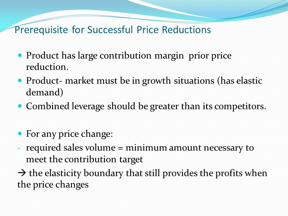 Prerequisite for Successful Price Reductions Product has large contribution margin prior price reduction. Product- market must be in growth situations