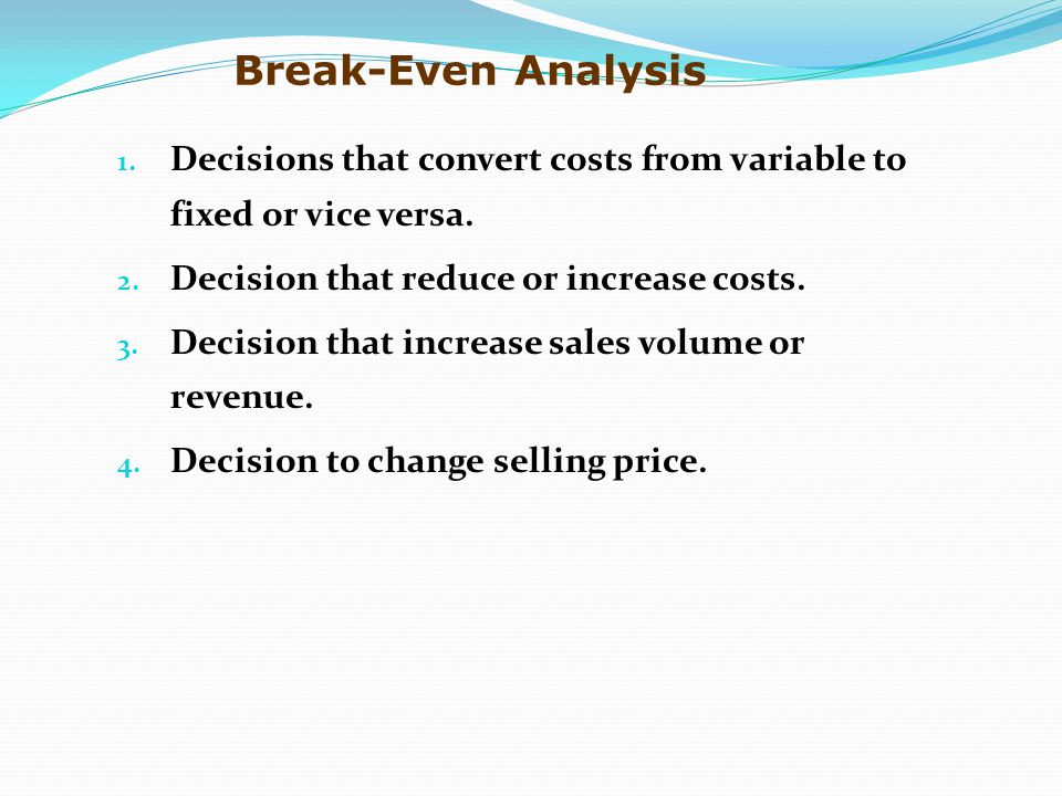 1. Decisions that convert costs from variable to fixed or vice versa. 2. Decision that reduce or increase costs. 3. Decision that increase sales volum