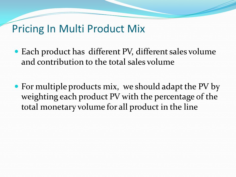 Pricing In Multi Product Mix Each product has different PV, different sales volume and contribution to the total sales volume For multiple products mi