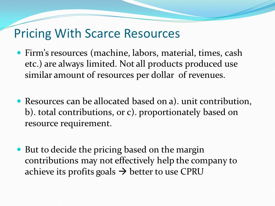 Pricing With Scarce Resources Firms resources (machine, labors, material, times, cash etc.) are always limited. Not all products produced use similar