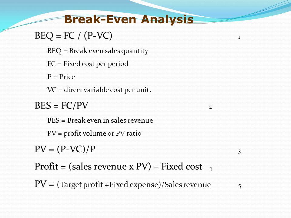 BEQ = FC / (P-VC) 1 BEQ = Break even sales quantity FC = Fixed cost per period P = Price VC = direct variable cost per unit.