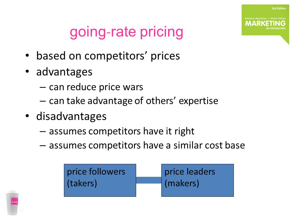 going rate pricing based on competitors prices advantages – can reduce price wars – can take advantage of others expertise disadvantages – assumes competitors have it right – assumes competitors have a similar cost base price leaders (makers) price followers (takers)