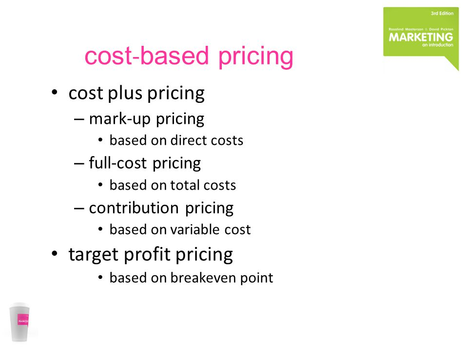 cost based pricing cost plus pricing – mark-up pricing based on direct costs – full-cost pricing based on total costs – contribution pricing based on variable cost target profit pricing based on breakeven point