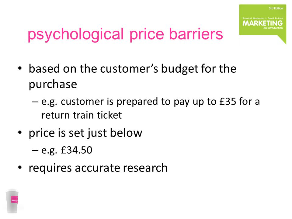 psychological price barriers based on the customers budget for the purchase – e.g.