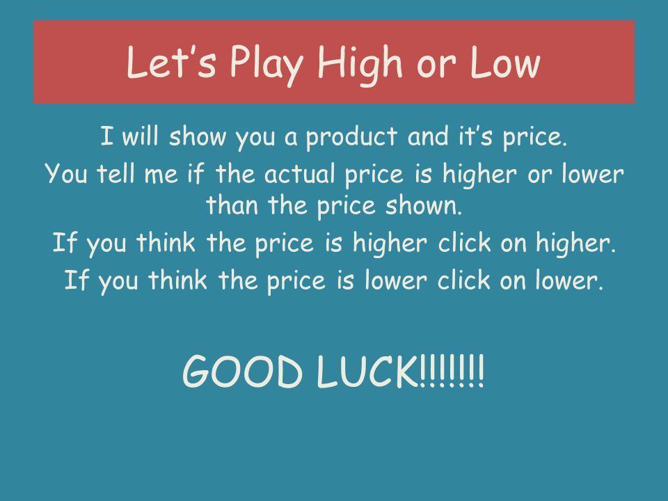 Lets Play High or Low I will show you a product and its price.