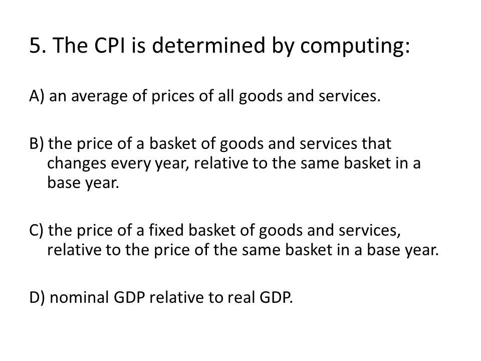 5. The CPI is determined by computing: A) an average of prices of all goods and services. B) the price of a basket of goods and services that changes