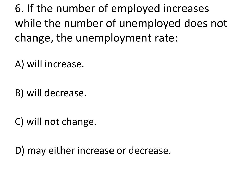 6. If the number of employed increases while the number of unemployed does not change, the unemployment rate: A) will increase. B) will decrease. C) w