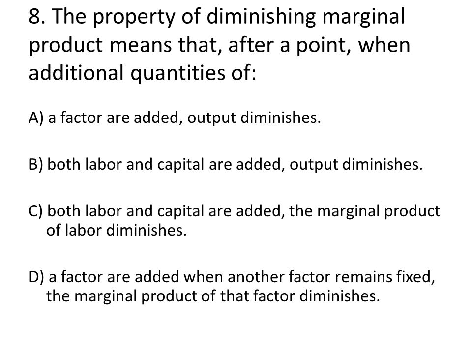 8. The property of diminishing marginal product means that, after a point, when additional quantities of: A) a factor are added, output diminishes. B)