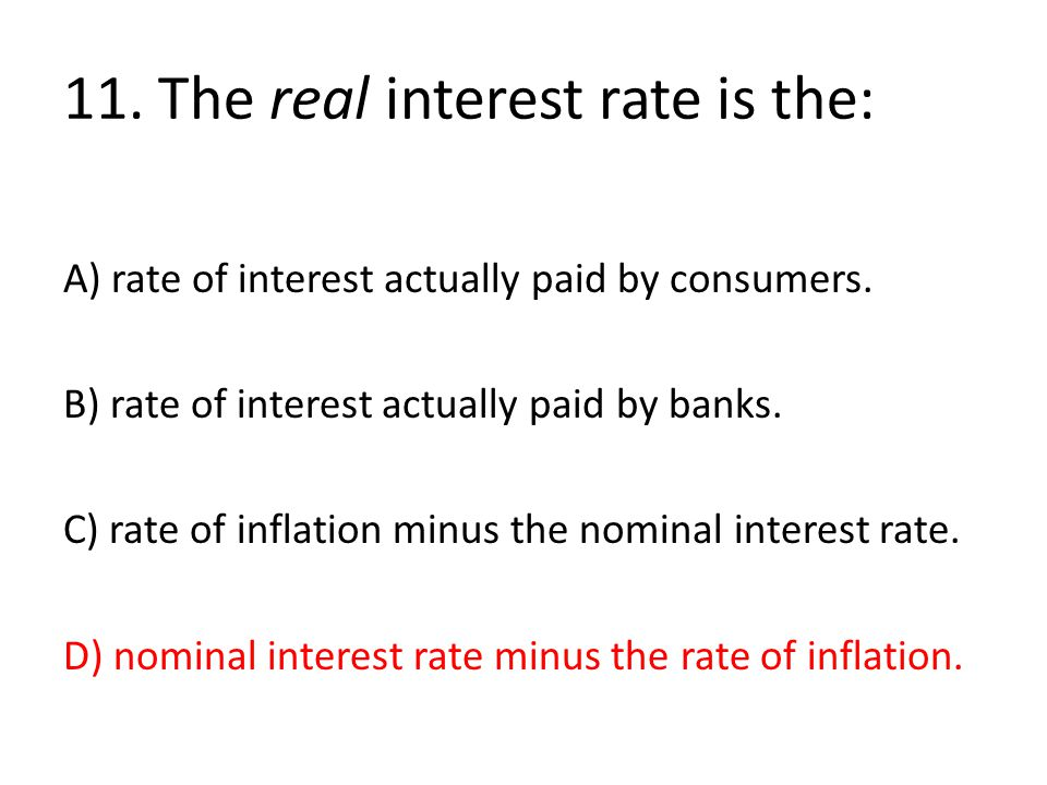 11. The real interest rate is the: A) rate of interest actually paid by consumers. B) rate of interest actually paid by banks. C) rate of inflation mi
