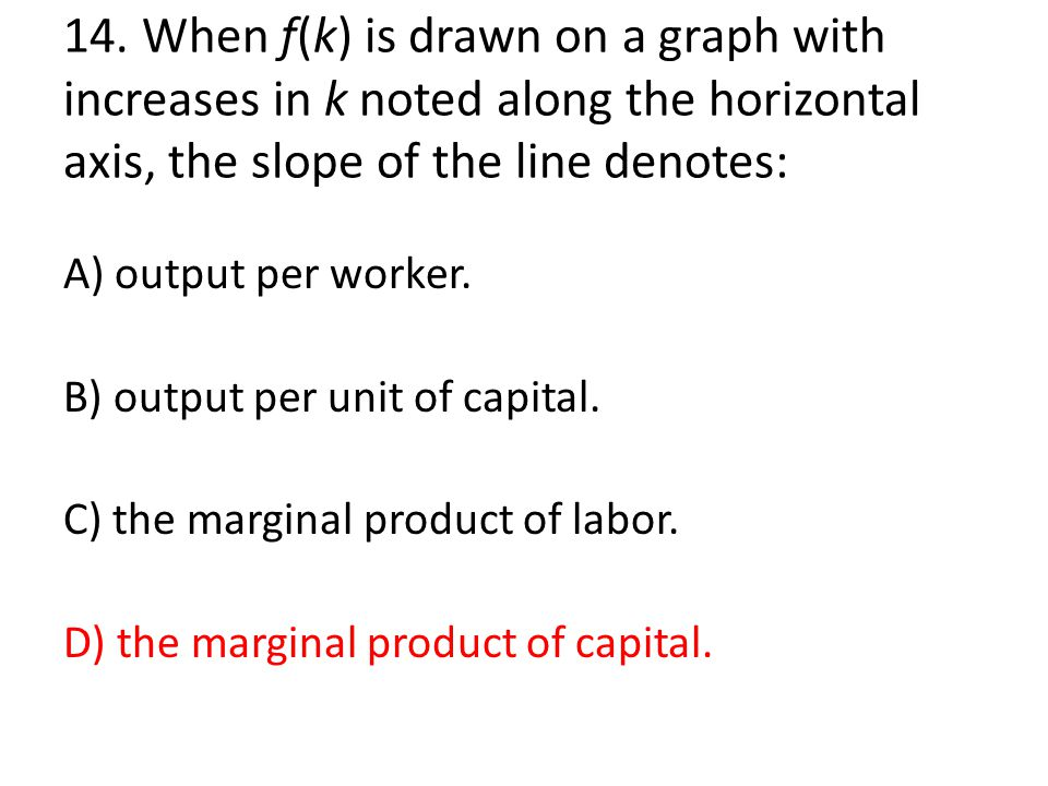 14. When f(k) is drawn on a graph with increases in k noted along the horizontal axis, the slope of the line denotes: A) output per worker. B) output
