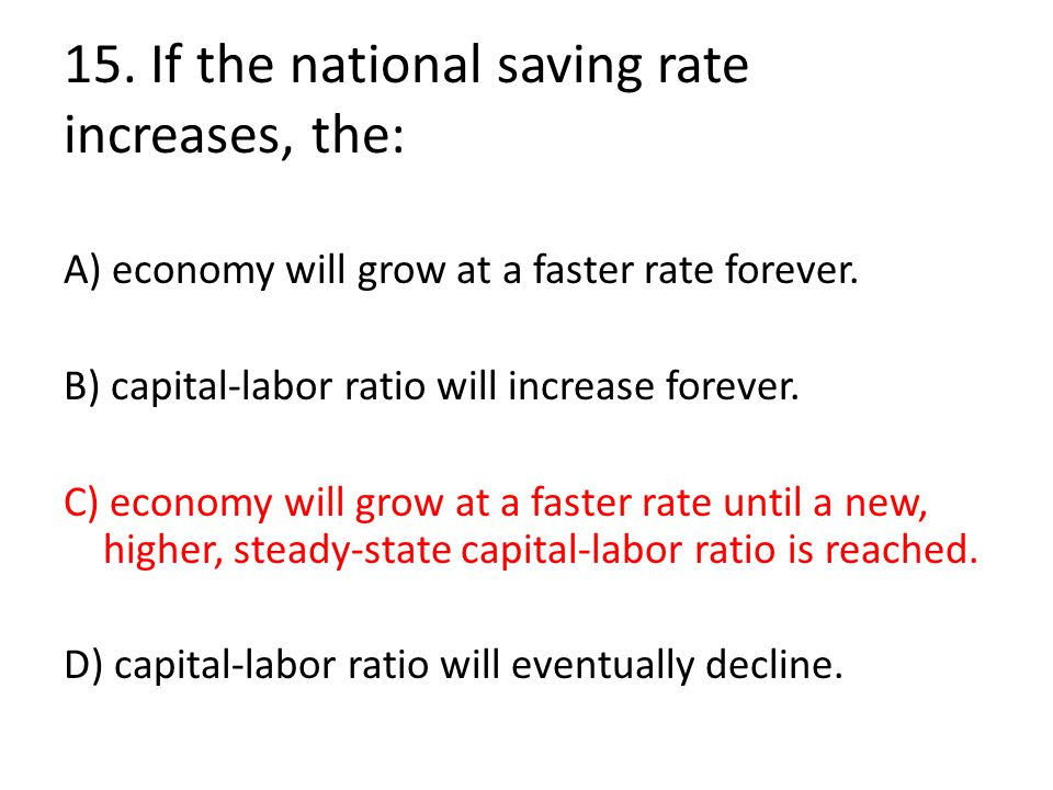 15. If the national saving rate increases, the: A) economy will grow at a faster rate forever. B) capital-labor ratio will increase forever. C) econom